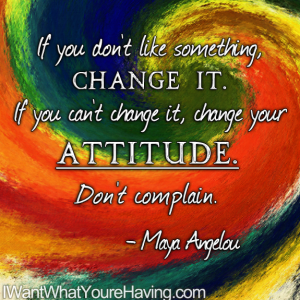 If you don't like something Change it. If you can't change it, change your attitude. Don't complain!